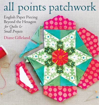 All Points Patchwork: English Paper Piecing beyond the Hexagon for Quilts & Small Projects by Diane Gilleland