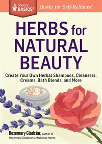 Herbs for Natural Beauty: Create Your Own Herbal Shampoos, Cleansers, Creams, Bath Blends, and More…