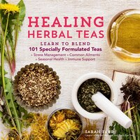 Healing Herbal Teas: Learn to Blend 101 Specially Formulated Teas for Stress Management, Common…