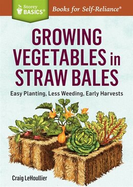 Book Growing Vegetables in Straw Bales: Easy Planting, Less Weeding, Early Harvests. A Storey BASICS®… by Craig LeHoullier