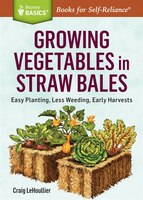 Growing Vegetables in Straw Bales: Easy Planting, Less Weeding, Early Harvests. A Storey BASICS®…