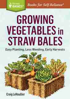 Growing Vegetables in Straw Bales: Easy Planting, Less Weeding, Early Harvests. A Storey BASICS® Title by Craig Lehoullier