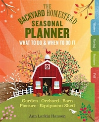 The Backyard Homestead Seasonal Planner: What To Do & When To Do It In The Garden, Orchard, Barn…