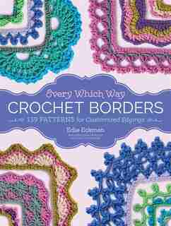 Every Which Way Crochet Borders: 139 Patterns For Customized Edgings by Edie Eckman