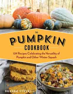 The Pumpkin Cookbook, 2nd Edition: 139 Recipes Celebrating The Versatility Of Pumpkin And Other Winter Squash by DeeDee Stovel