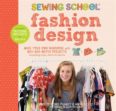 Sewing School ® Fashion Design: Make Your Own Wardrobe With Mix-and-match Projects Including Tops, Skirts & Shorts by Amie Petronis Plumley
