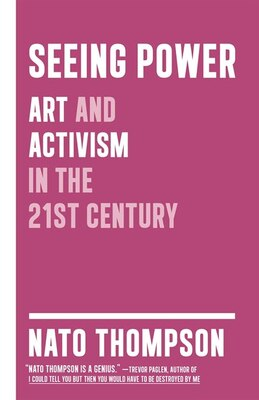 Book Seeing Power: Art And Activism In The Twenty-first Century by Nato Thompson