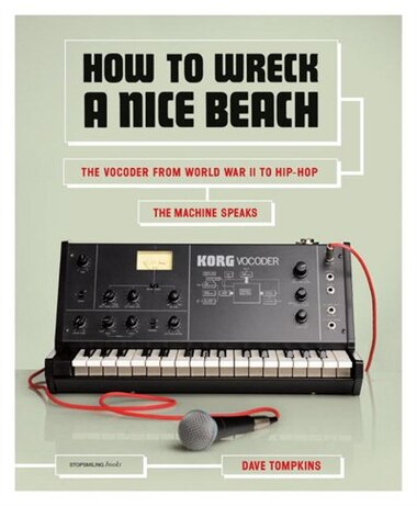 How To Wreck A Nice Beach: The Vocoder From World War Ii To Hip-hop, The Machine Speaks by Dave Tompkins
