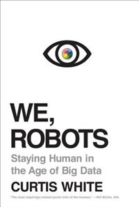 We, Robots: Staying Human In The Age Of Big Data