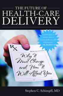 The Future Of Health-care Delivery: Why It Must Change And How It Will Affect You by Stephen C. Schimpff