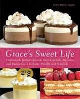 Grace's Sweet Life: Homemade Italian Desserts from Cannoli, Tiramisu, and Panna Cotta to Torte…