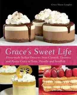 Grace's Sweet Life: Homemade Italian Desserts from Cannoli, Tiramisu, and Panna Cotta to Torte, Pizzelle, and Struffoli by Grace Massa-Langlois