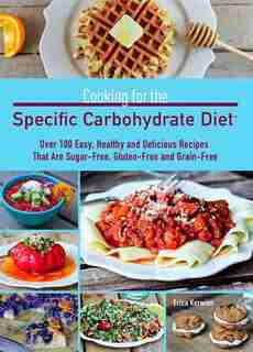 Cooking for the Specific Carbohydrate Diet: Over 100 Easy, Healthy, and Delicious Recipes that are Sugar-Free, Gluten-Free, and Grain-Free by Erica Kerwien