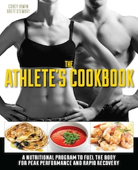 The Athlete's Cookbook: A Nutritional Program to Fuel the Body for Peak Performance and Rapid…