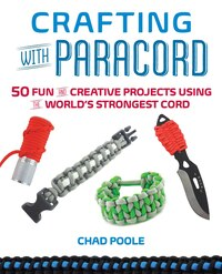 Crafting with Paracord: 50 Fun and Creative Projects Using the World's Strongest Cord