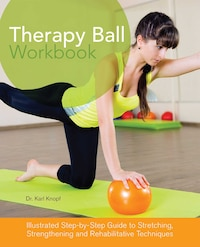 Therapy Ball Workbook: Illustrated Step-by-Step Guide to Stretching, Strengthening, and…