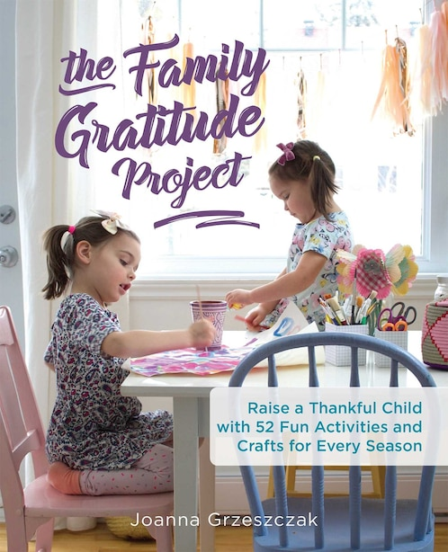 The Family Gratitude Project: Raise a Thankful Child with 52 Fun Activities and Crafts for Every Season by Joanna Grzeszczak