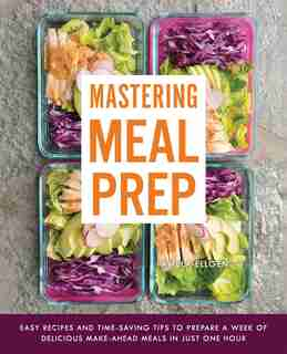 Mastering Meal Prep: Easy Recipes and Time-Saving Tips to Prepare a Week of Delicious Make-Ahead Meals in just One Hour by Pamela Ellgen