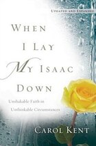 When I Lay My Isaac Down: Unshakable Faith in Unthinkable Circumstances