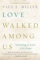 Love Walked Among Us: Learning to Love Like Jesus