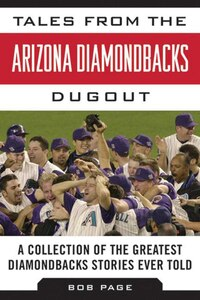 Tales from the Arizona Diamondbacks Dugout: A Collection of the Greatest Diamondbacks Stories Ever…