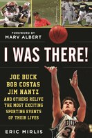 I Was There!: Joe Buck, Bob Costas, Jim Nantz, And Others Relive The Most Exciting Sporting Events…