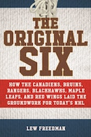 The Original Six: How the Canadiens, Bruins, Rangers, Blackhawks, Maple Leafs, and Red Wings Laid…