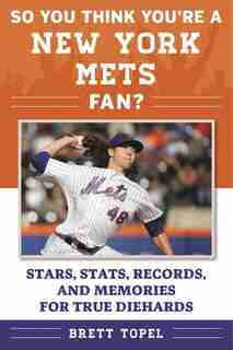 So You Think You're a New York Mets Fan?: Stars, Stats, Records, and Memories for True Diehards by Brett Topel