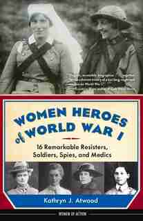 Women Heroes Of World War I: 16 Remarkable Resisters, Soldiers, Spies, And Medics by Kathryn J. Atwood