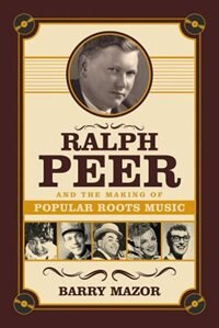 Book Ralph Peer And The Making Of Popular Roots Music by Barry Mazor