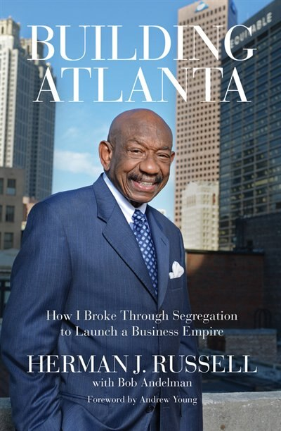 Building Atlanta: How I Broke Through Segregation To Launch A Business Empire by Herman J. Russell