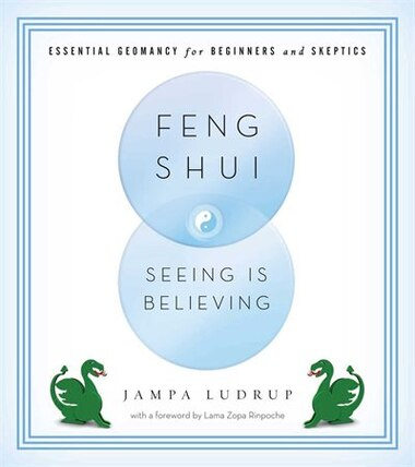 Feng Shui: Seeing Is Believing: Essential Geomancy For Beginners And Skeptics by Jampa Ludrup