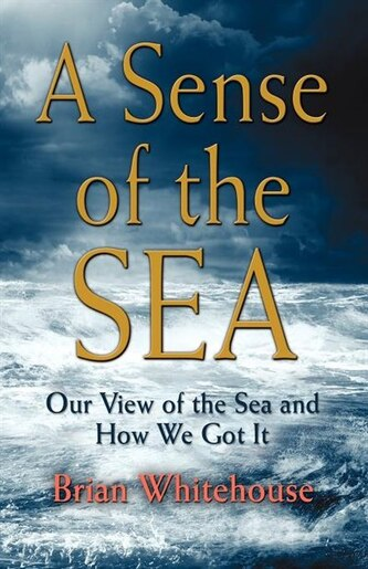 A Sense Of The Sea: Our View Of The Sea And How We Got It by Brian G. Whitehouse