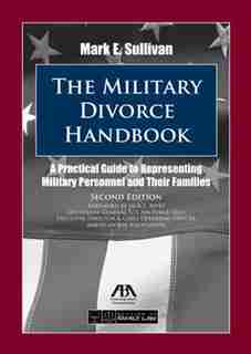 The Military Divorce Handbook: A Practical Guide to Representing Military Personnel and Their Families by Mark E. Sullivan
