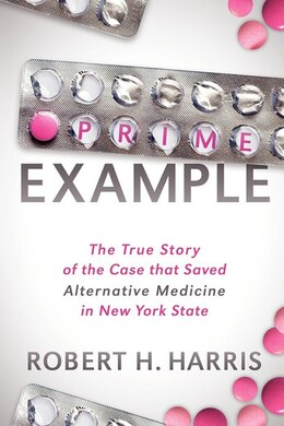 Book Prime Example: The True Story of the Case that Saved Alternative Medicine in New York State by Robert H. Harris