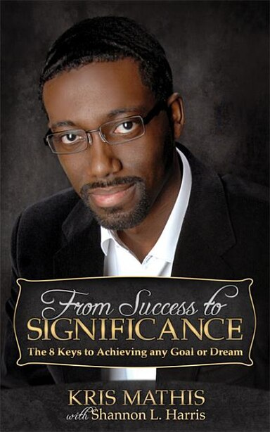 From Success To Significance: The 8 Keys To Achieving Any Goal Or Dream by Kris Mathis