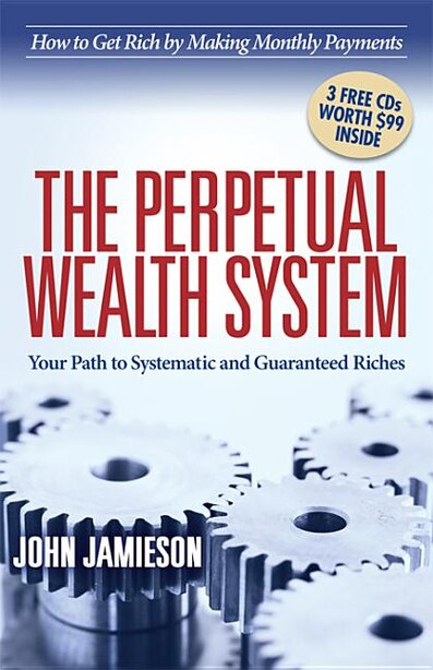 The Perpetual Wealth System: Your Path To Systematic And Guaranteed Riches by John Jamieson