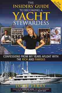 The Insiders' Guide To Becoming A Yacht Stewardess 2nd Edition: Confessions From My Years Afloat With The Rich And Famous by Julie Perry