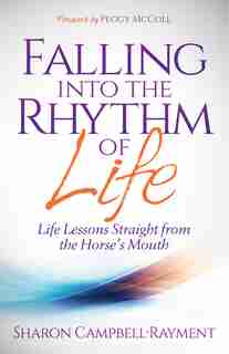 Falling Into The Rhythm Of Life: Life Lessons Straight From The Horse's Mouth by Sharon Campbell-rayment