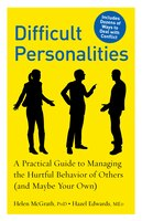 Difficult Personalities: A Practical Guide to Managing the Hurtful Behavior Of Others (And Maybe…