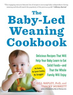 The Baby-Led Weaning Cookbook: 130 Recipes That Will Help Your Baby Learn to Eat Solid Foods-and That the Whole Family Will Enjoy