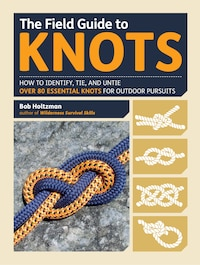 The Field Guide to Knots: How to Identify, Tie, and Untie Over 80 Essential Knots for Outdoor…