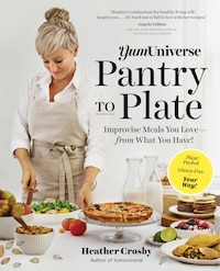Yumuniverse Pantry To Plate: Improvise Meals You Love-from What You Have!-plant-packed, Gluten-free…