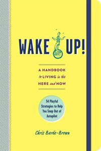 Wake Up!: A Handbook To Living In The Here And Now-54 Playful Strategies To Help You Snap Out Of…