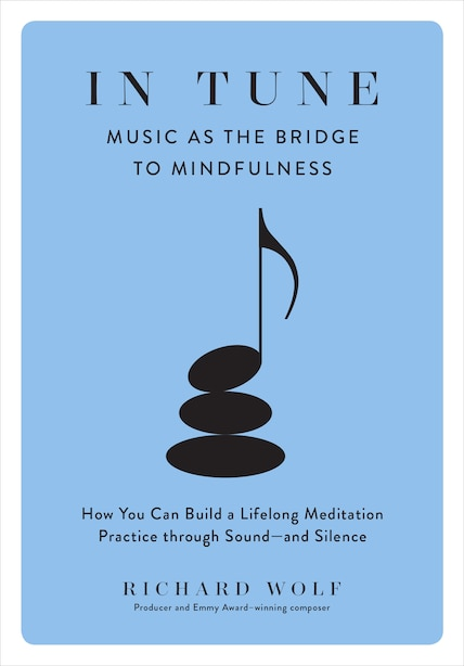 In Tune: Music as the Bridge to Mindfulness by Richard Wolf