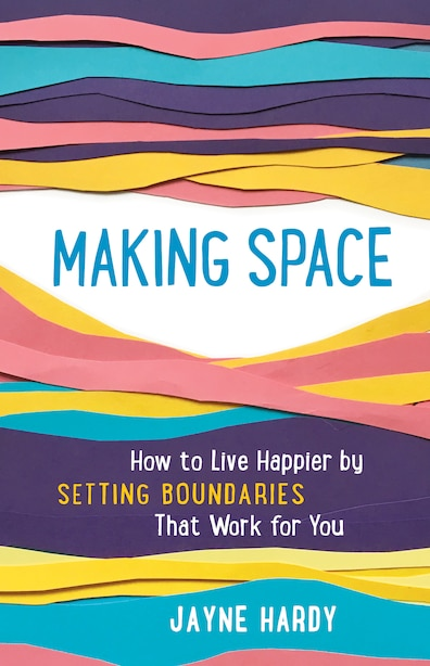 Making Space: How To Live Happier By Setting Boundaries That Work For You by Jayne Hardy