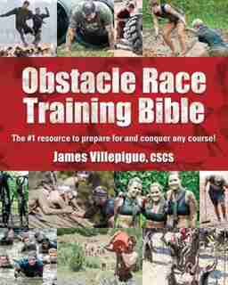 Obstacle Race Training Bible: The #1 Resource To Prepare For And Conquer Any Course! by James Villepigue