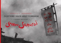 Everything I Know About Filmmaking I Learned Watching Seven Samurai