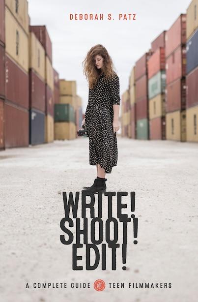 Write! Shoot! Edit!: The Complete Guide For Teen Filmmakers by Deborah Patz