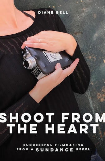 Shoot From The Heart: Successful Filmmaking From A Sundance Rebel by Diane Bell
